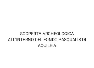 SCOPERTA ARCHEOLOGICA ALL'INTERNO DEL FONDO PASQUALIS DI AQUILEIA